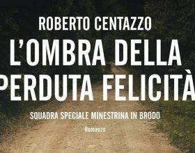 """L'ultimo romanzo di Roberto Centazzo: """"L'ombra della perduta felicità"""""""